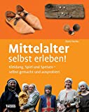 Mittelalter selbst erleben!: Kleidung, Spiel und Speisen –...
